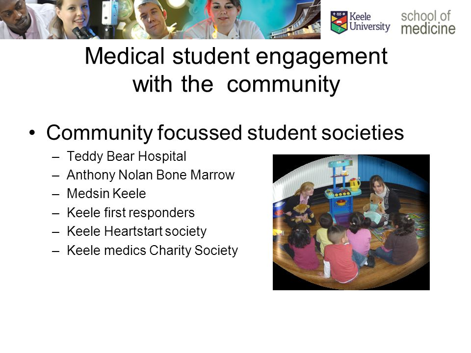 Medical student engagement with the community Community focussed student societies –Teddy Bear Hospital –Anthony Nolan Bone Marrow –Medsin Keele –Keele first responders –Keele Heartstart society –Keele medics Charity Society
