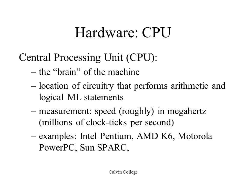 Calvin College Hardware: CPU Central Processing Unit (CPU): –the brain of the machine –location of circuitry that performs arithmetic and logical ML statements –measurement: speed (roughly) in megahertz (millions of clock-ticks per second) –examples: Intel Pentium, AMD K6, Motorola PowerPC, Sun SPARC,