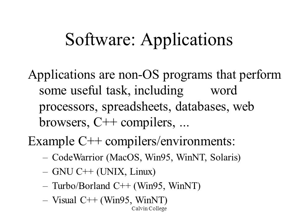 Calvin College Software: Applications Applications are non-OS programs that perform some useful task, including word processors, spreadsheets, databases, web browsers, C++ compilers,...