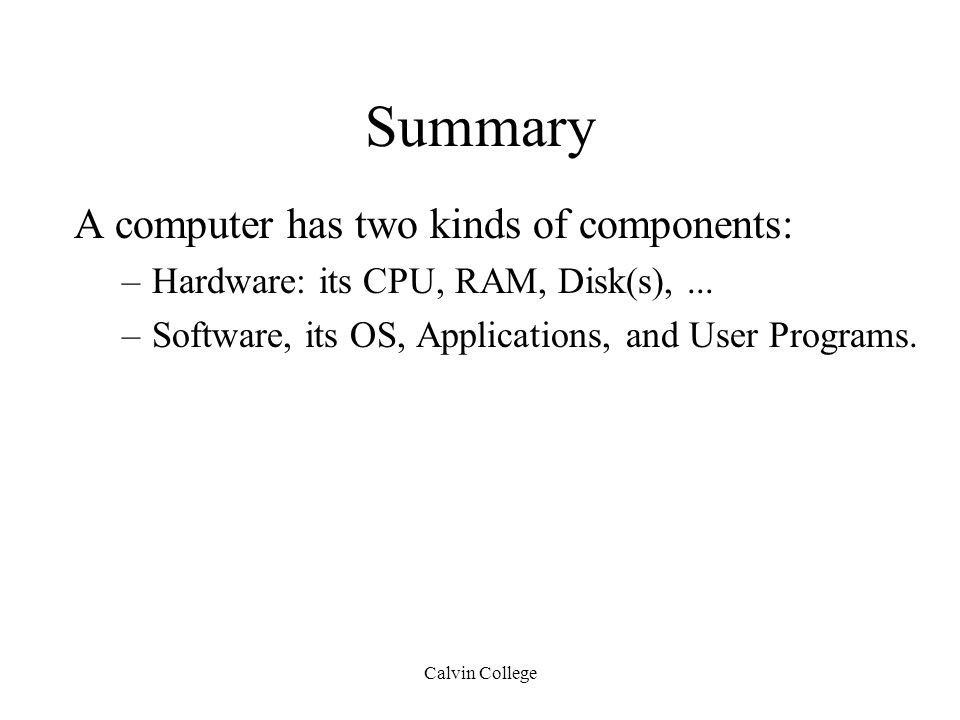 Calvin College Summary A computer has two kinds of components: –Hardware: its CPU, RAM, Disk(s),...