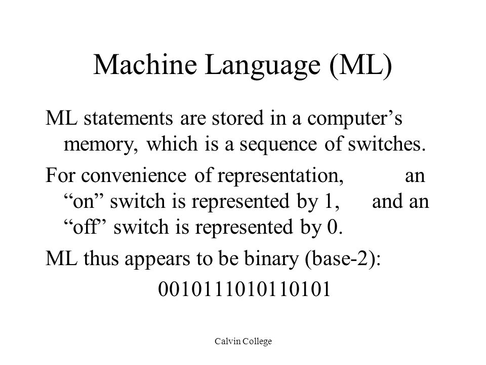 Calvin College Machine Language (ML) ML statements are stored in a computer's memory, which is a sequence of switches.