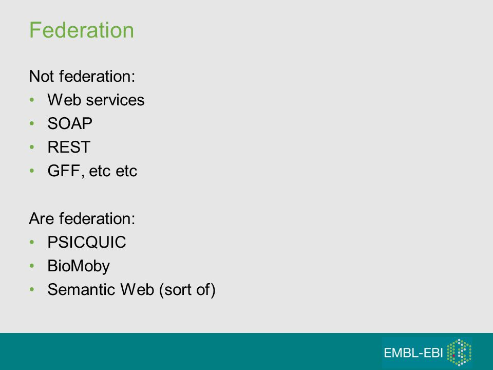 Federation Not federation: Web services SOAP REST GFF, etc etc Are federation: PSICQUIC BioMoby Semantic Web (sort of)