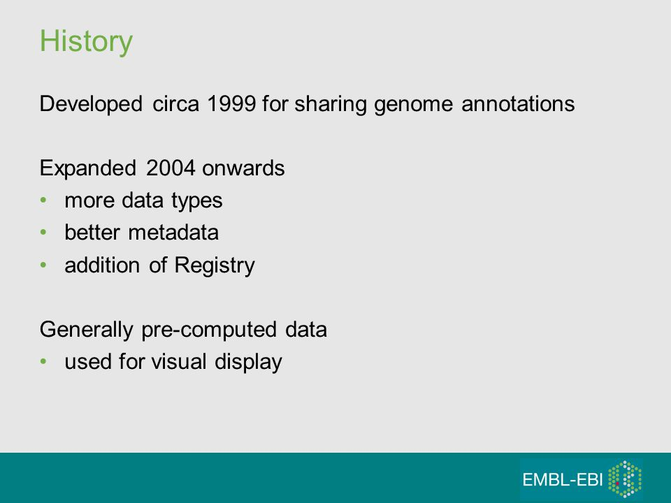 History Developed circa 1999 for sharing genome annotations Expanded 2004 onwards more data types better metadata addition of Registry Generally pre-computed data used for visual display