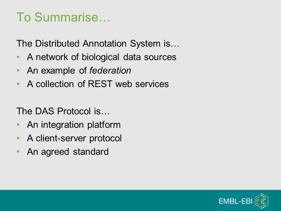 To Summarise… The Distributed Annotation System is… A network of biological data sources An example of federation A collection of REST web services The DAS Protocol is… An integration platform A client-server protocol An agreed standard