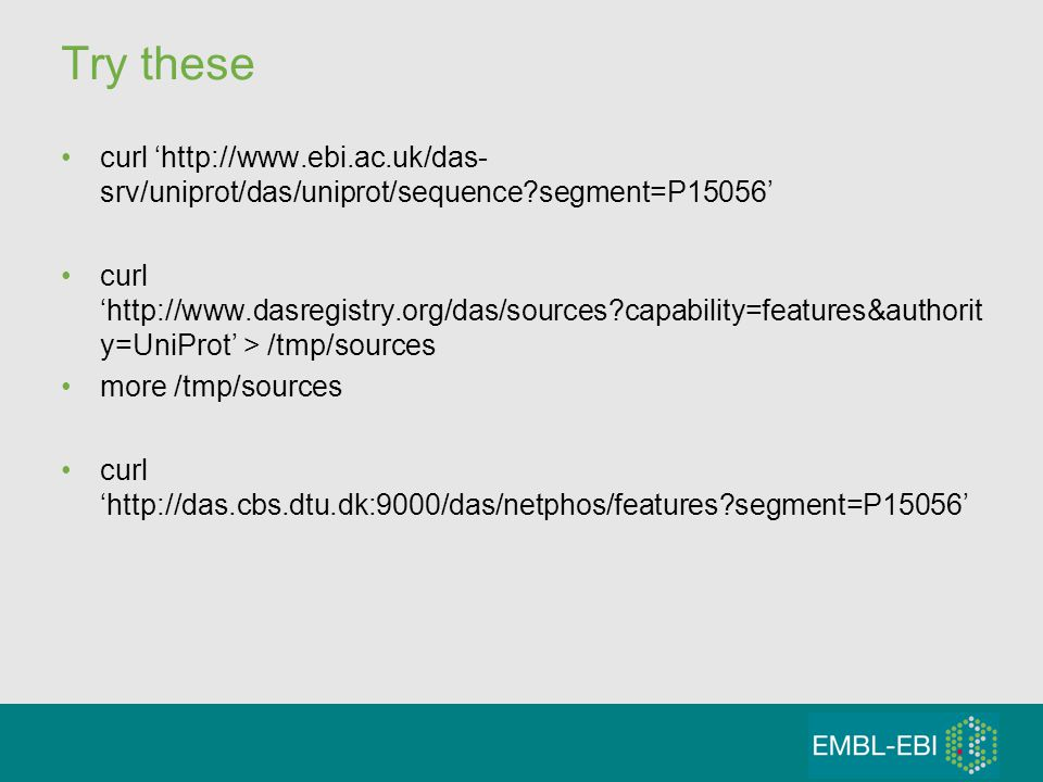 Try these curl 'http://www.ebi.ac.uk/das- srv/uniprot/das/uniprot/sequence?segment=P15056' curl 'http://www.dasregistry.org/das/sources?capability=features&authorit y=UniProt' > /tmp/sources more /tmp/sources curl 'http://das.cbs.dtu.dk:9000/das/netphos/features?segment=P15056'