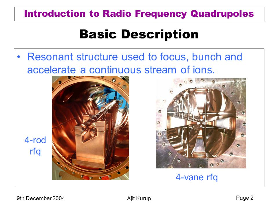 Page 2 Introduction to Radio Frequency Quadrupoles 9th December 2004Ajit Kurup Basic Description Resonant structure used to focus, bunch and accelerat