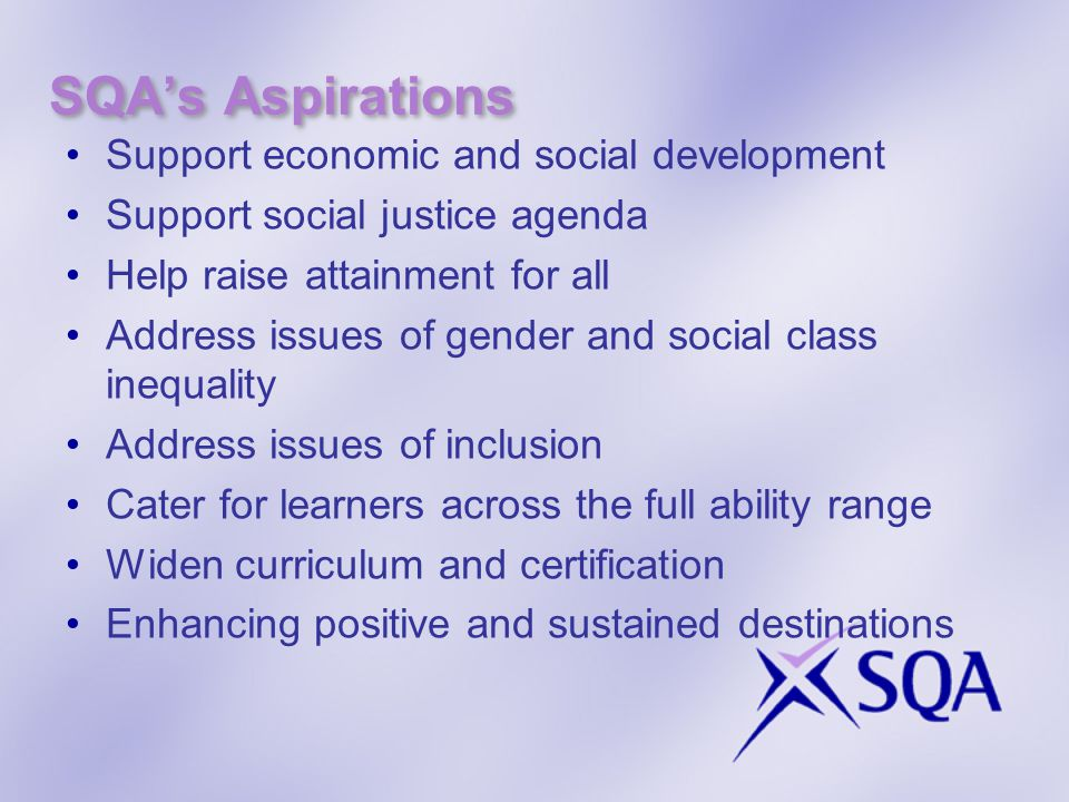 SQA's Aspirations Support economic and social development Support social justice agenda Help raise attainment for all Address issues of gender and social class inequality Address issues of inclusion Cater for learners across the full ability range Widen curriculum and certification Enhancing positive and sustained destinations