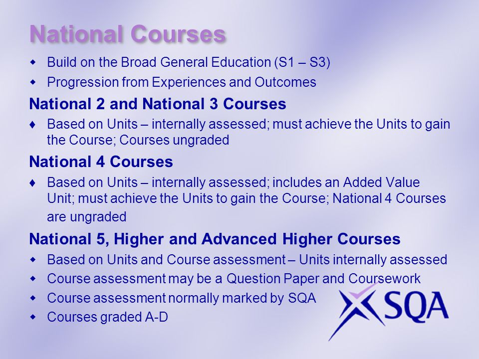 National Courses  Build on the Broad General Education (S1 – S3)  Progression from Experiences and Outcomes National 2 and National 3 Courses ♦Based on Units – internally assessed; must achieve the Units to gain the Course; Courses ungraded National 4 Courses ♦Based on Units – internally assessed; includes an Added Value Unit; must achieve the Units to gain the Course; National 4 Courses are ungraded National 5, Higher and Advanced Higher Courses  Based on Units and Course assessment – Units internally assessed  Course assessment may be a Question Paper and Coursework  Course assessment normally marked by SQA  Courses graded A-D