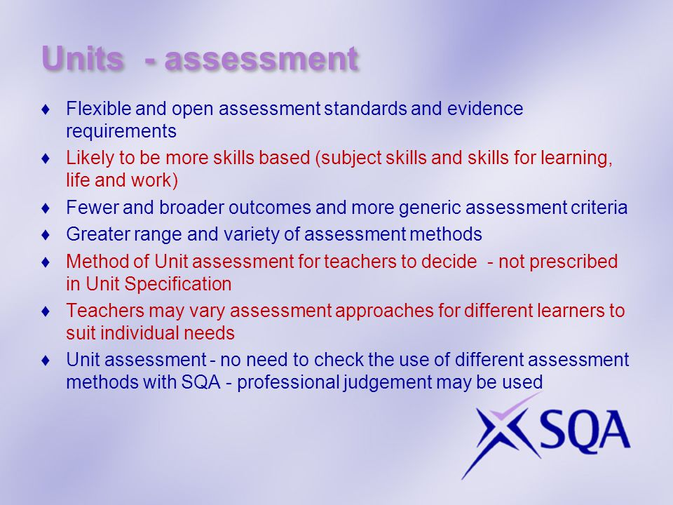 Units - assessment ♦Flexible and open assessment standards and evidence requirements ♦Likely to be more skills based (subject skills and skills for learning, life and work) ♦Fewer and broader outcomes and more generic assessment criteria ♦Greater range and variety of assessment methods ♦Method of Unit assessment for teachers to decide - not prescribed in Unit Specification ♦Teachers may vary assessment approaches for different learners to suit individual needs ♦Unit assessment - no need to check the use of different assessment methods with SQA - professional judgement may be used