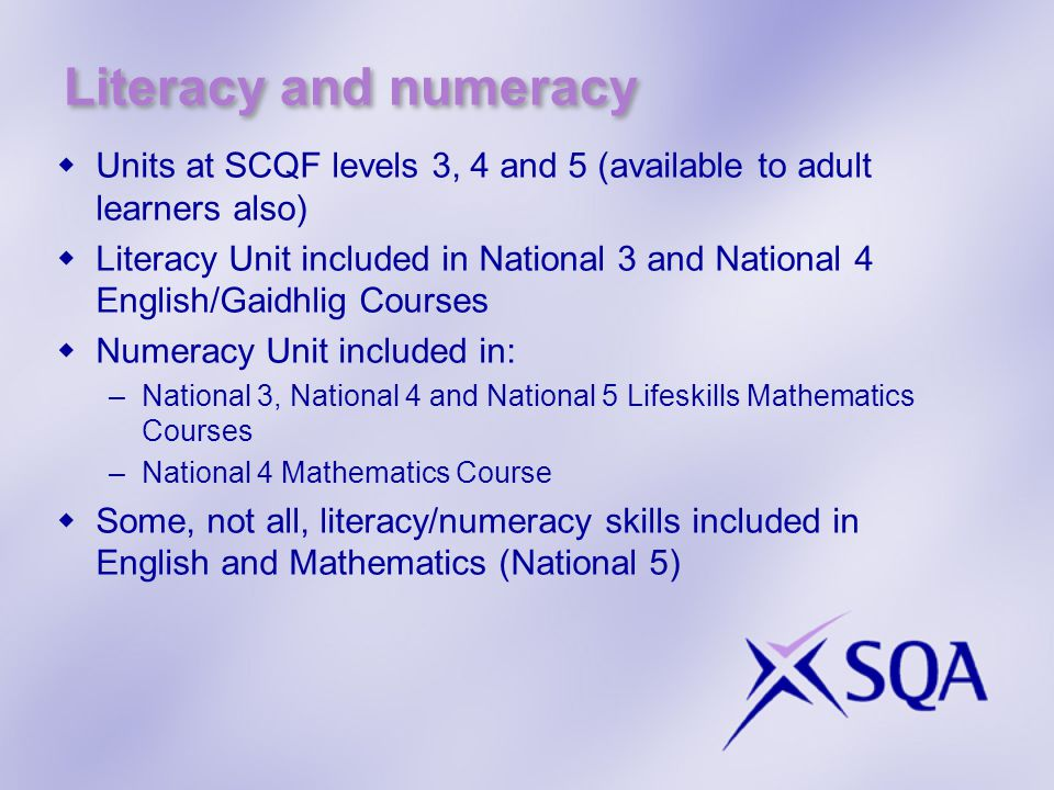 Literacy and numeracy  Units at SCQF levels 3, 4 and 5 (available to adult learners also)  Literacy Unit included in National 3 and National 4 English/Gaidhlig Courses  Numeracy Unit included in: –National 3, National 4 and National 5 Lifeskills Mathematics Courses –National 4 Mathematics Course  Some, not all, literacy/numeracy skills included in English and Mathematics (National 5)