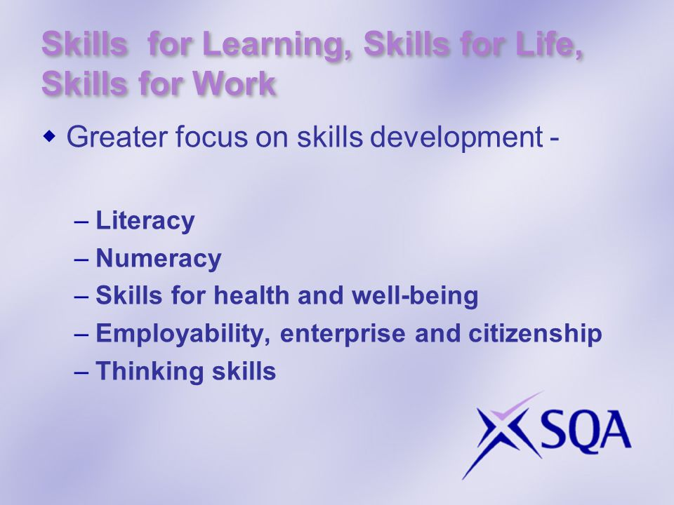 Skills for Learning, Skills for Life, Skills for Work  Greater focus on skills development - –Literacy –Numeracy –Skills for health and well-being –Employability, enterprise and citizenship –Thinking skills