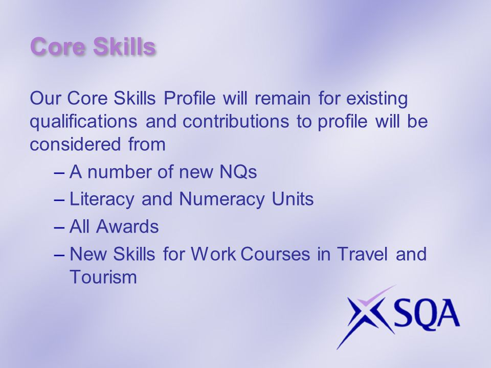 Awards  Flexible, Unit-based qualifications  Internally assessed; quality assured by SQA  Can be delivered as a block or spread over longer periods of time to suit learners  Certificated throughout the year  Can do from S3 onwards  Available from August 2012  Available for: –Personal Achievement Award (Nat 1 and 2) –Personal Development Award (SCQF levels 2-6) –Wellbeing Award (SCQF levels 3-5) –Religion, Belief and Values (SCQF levels 3-6) –Languages for Life and Work (SCQF levels 3 &4)