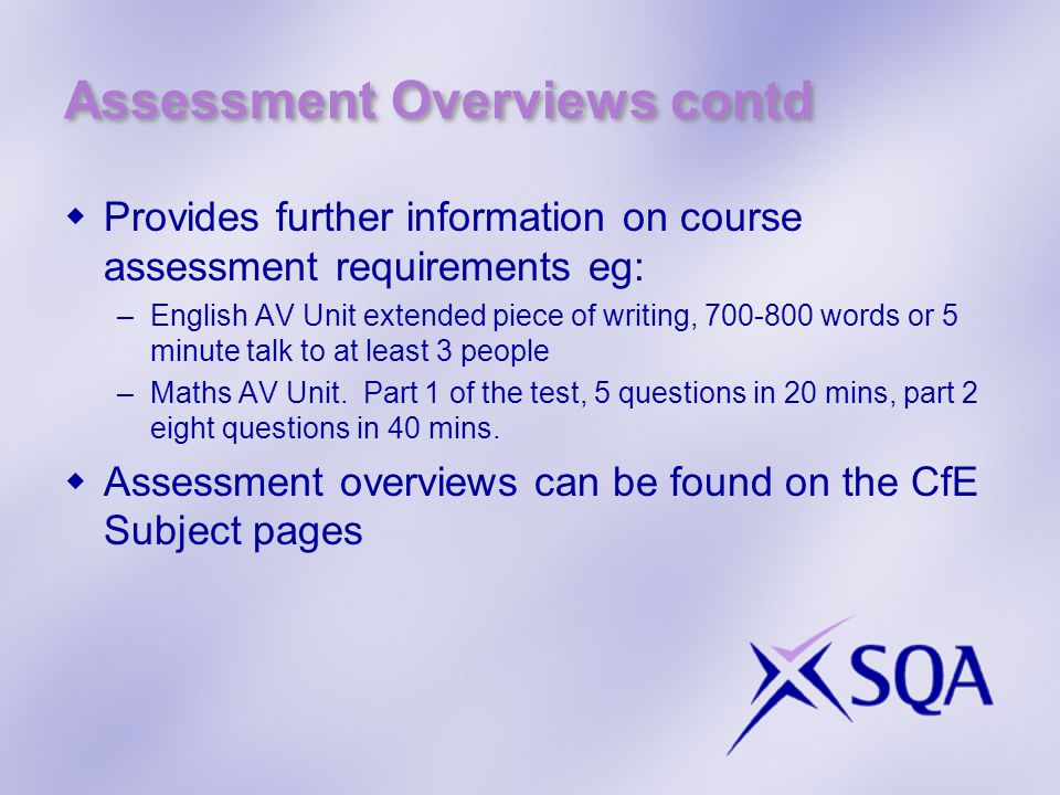 Assessment Overviews contd  Provides further information on course assessment requirements eg: –English AV Unit extended piece of writing, words or 5 minute talk to at least 3 people –Maths AV Unit.