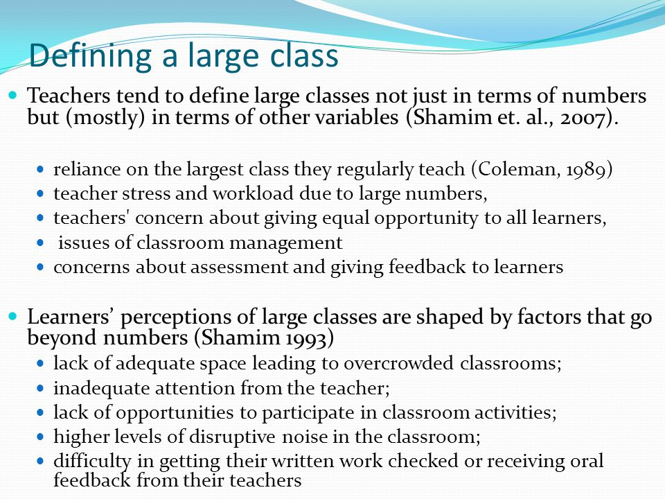Defining a large class Teachers tend to define large classes not just in terms of numbers but (mostly) in terms of other variables (Shamim et.