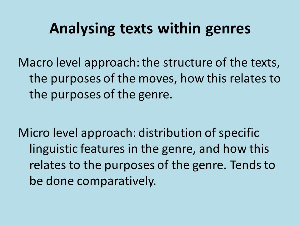 Analysing texts within genres Macro level approach: the structure of the texts, the purposes of the moves, how this relates to the purposes of the gen