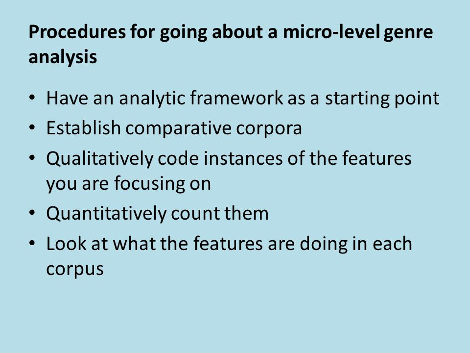 Procedures for going about a micro-level genre analysis Have an analytic framework as a starting point Establish comparative corpora Qualitatively cod