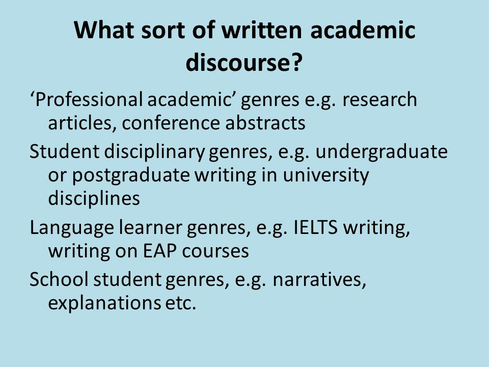 What sort of written academic discourse? 'Professional academic' genres e.g. research articles, conference abstracts Student disciplinary genres, e.g.