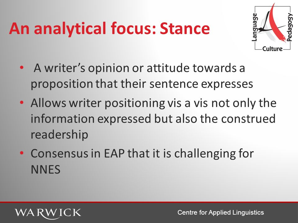 Centre for Applied Linguistics An analytical focus: Stance A writer's opinion or attitude towards a proposition that their sentence expresses Allows writer positioning vis a vis not only the information expressed but also the construed readership Consensus in EAP that it is challenging for NNES