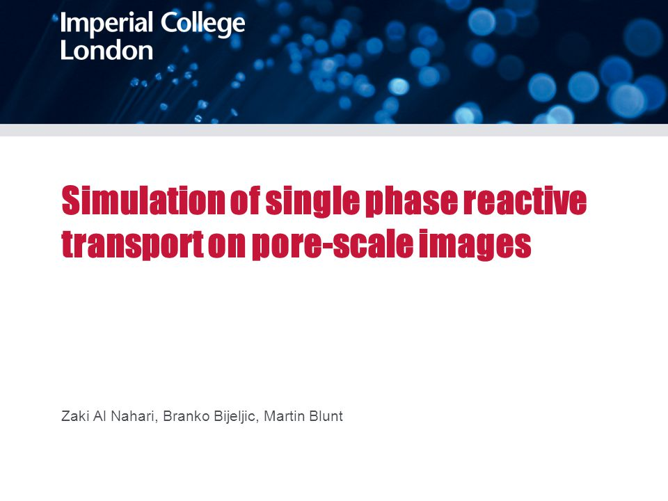 Simulation of single phase reactive transport on pore-scale images Zaki Al Nahari, Branko Bijeljic, Martin Blunt