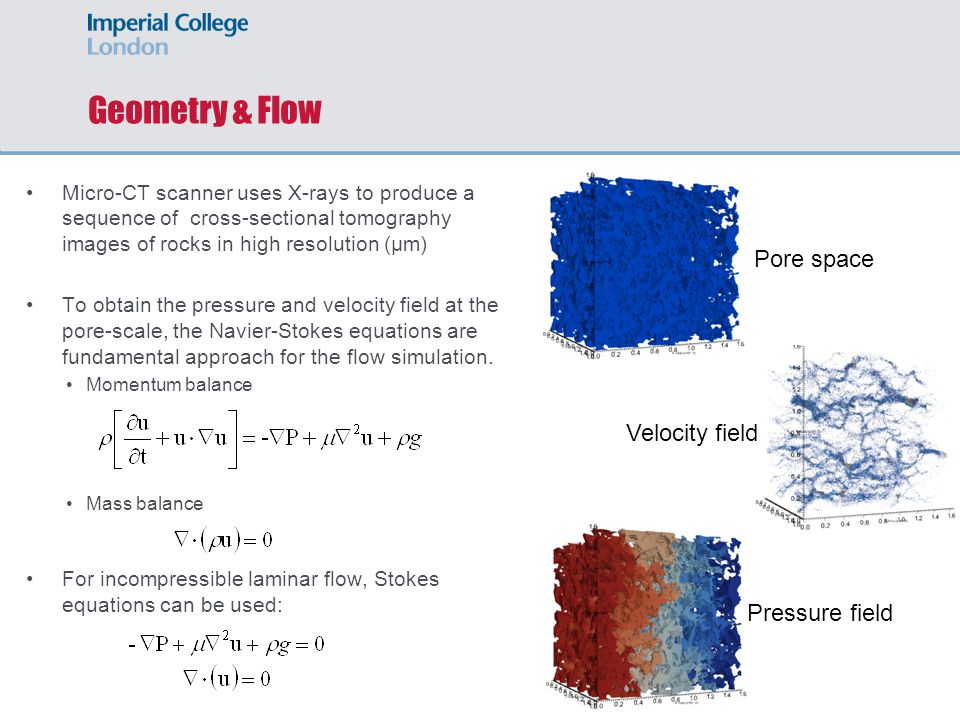 Geometry & Flow Micro-CT scanner uses X-rays to produce a sequence of cross-sectional tomography images of rocks in high resolution (µm) To obtain the pressure and velocity field at the pore-scale, the Navier-Stokes equations are fundamental approach for the flow simulation.