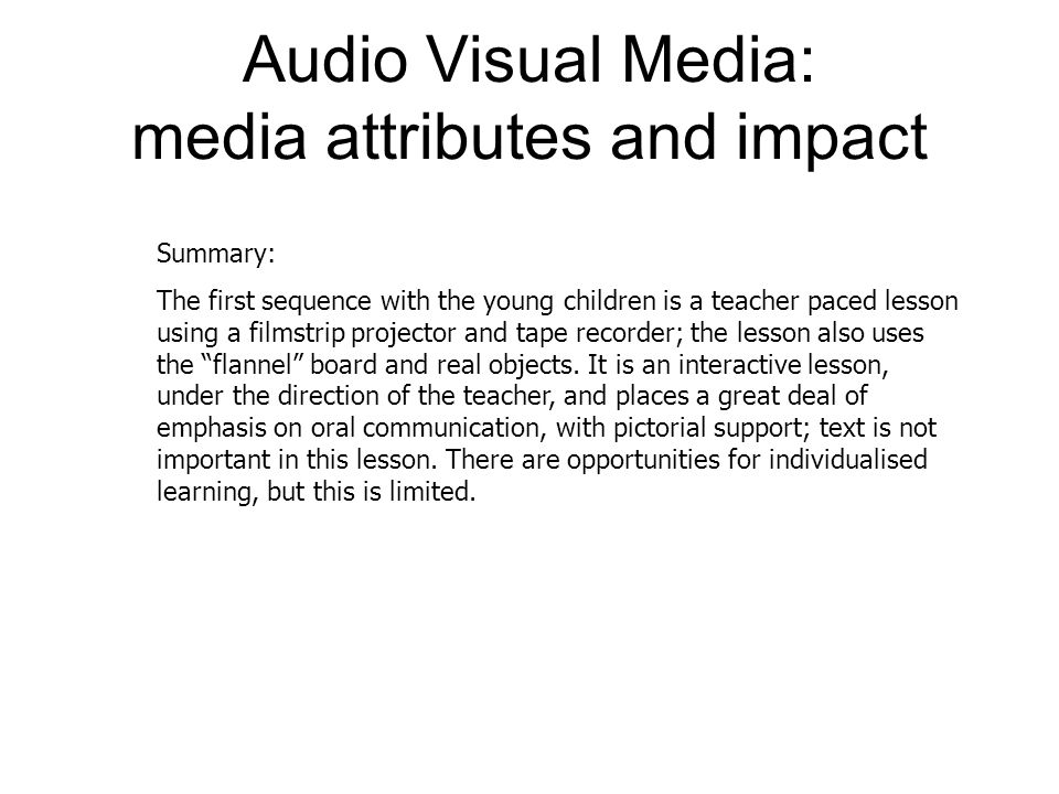Audio Visual Media: media attributes and impact Summary: The first sequence with the young children is a teacher paced lesson using a filmstrip projector and tape recorder; the lesson also uses the flannel board and real objects.
