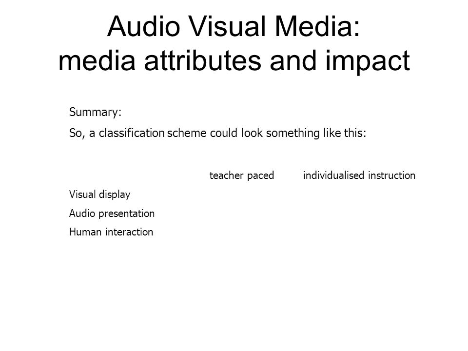 Audio Visual Media: media attributes and impact Summary: So, a classification scheme could look something like this: teacher pacedindividualised instruction Visual display Audio presentation Human interaction