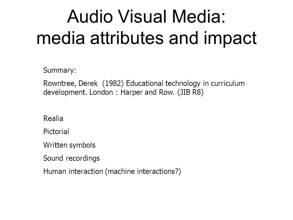 Audio Visual Media: media attributes and impact Summary: Rowntree, Derek (1982) Educational technology in curriculum development.