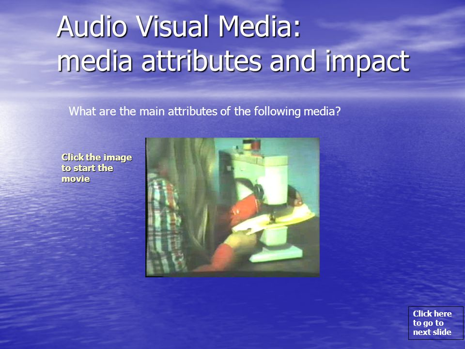 Click here to go to next slide Audio Visual Media: media attributes and impact What are the main attributes of the following media.