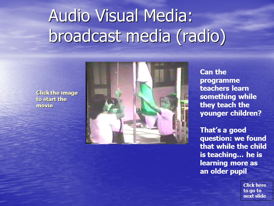 Click here to go to next slide Audio Visual Media: broadcast media (radio) Can the programme teachers learn something while they teach the younger children.