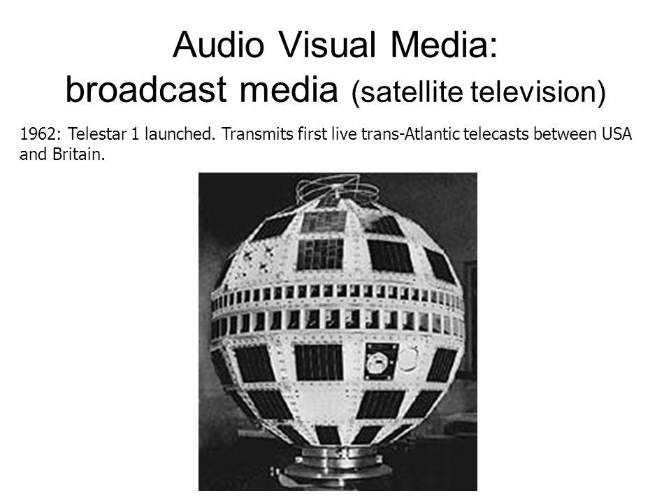 Audio Visual Media: broadcast media (satellite television) 1962: Telestar 1 launched.