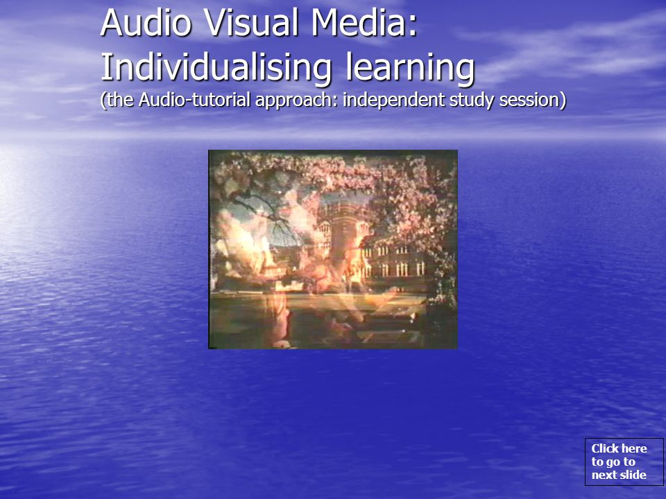 Click here to go to next slide Audio Visual Media: Individualising learning (the Audio-tutorial approach: independent study session)