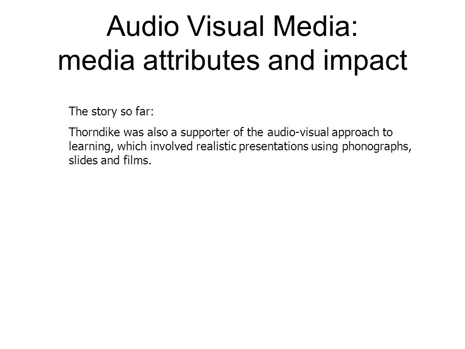 Audio Visual Media: media attributes and impact The story so far: Thorndike was also a supporter of the audio-visual approach to learning, which involved realistic presentations using phonographs, slides and films.
