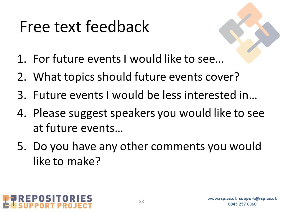 www.rsp.ac.uk support@rsp.ac.uk 0845 257 6860 28 Free text feedback 1.For future events I would like to see… 2.What topics should future events cover?