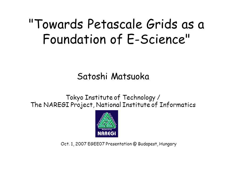 Towards Petascale Grids as a Foundation of E-Science Satoshi Matsuoka Tokyo Institute of Technology / The NAREGI Project, National Institute of Informatics Oct.