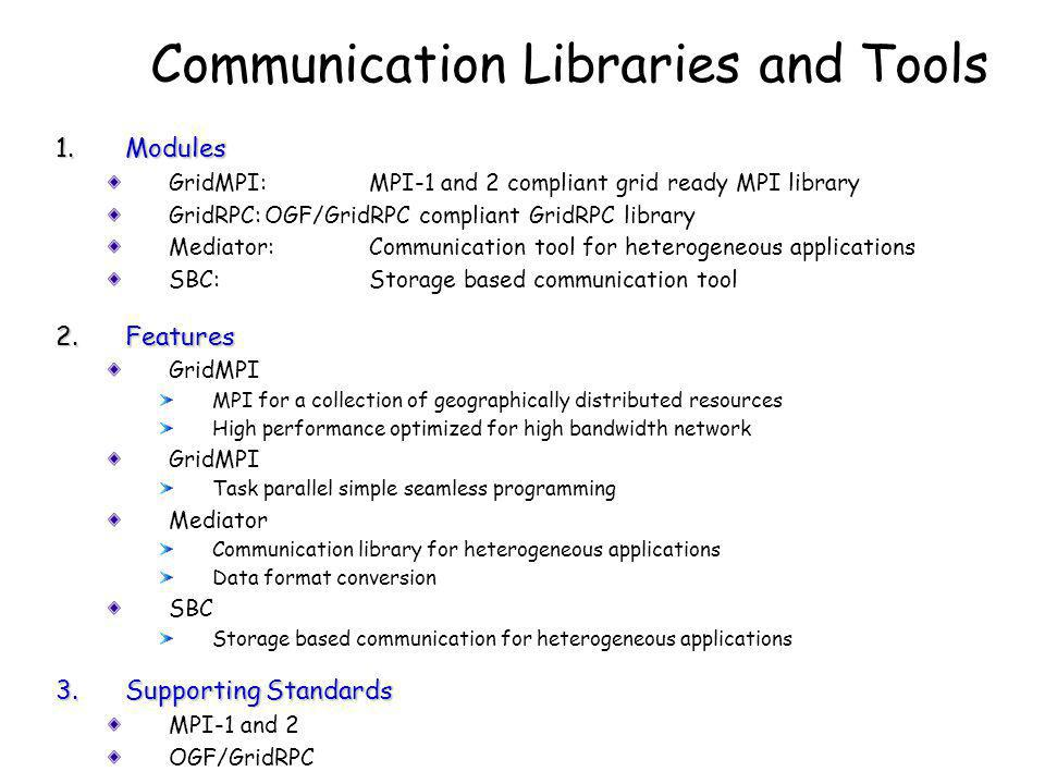 1.Modules GridMPI:MPI-1 and 2 compliant grid ready MPI library GridRPC:OGF/GridRPC compliant GridRPC library Mediator:Communication tool for heterogeneous applications SBC:Storage based communication tool 2.Features GridMPI MPI for a collection of geographically distributed resources High performance optimized for high bandwidth network GridMPI Task parallel simple seamless programming Mediator Communication library for heterogeneous applications Data format conversion SBC Storage based communication for heterogeneous applications 3.Supporting Standards MPI-1 and 2 OGF/GridRPC Communication Libraries and Tools