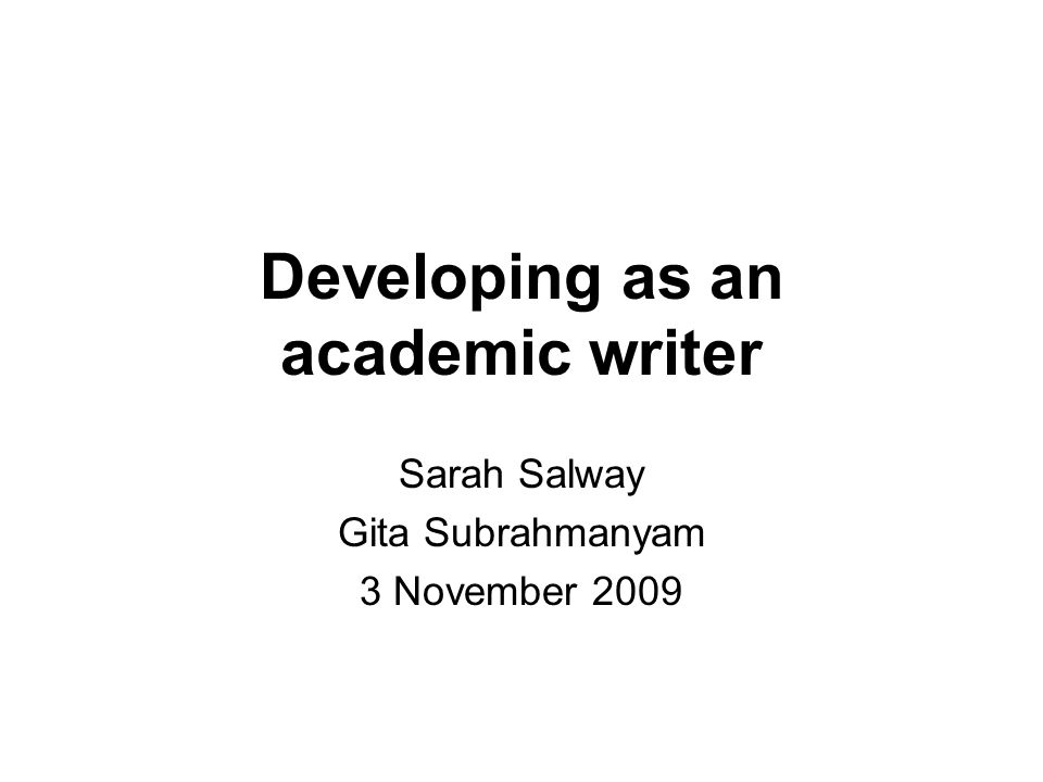 Developing as an academic writer Sarah Salway Gita Subrahmanyam 3 November 2009