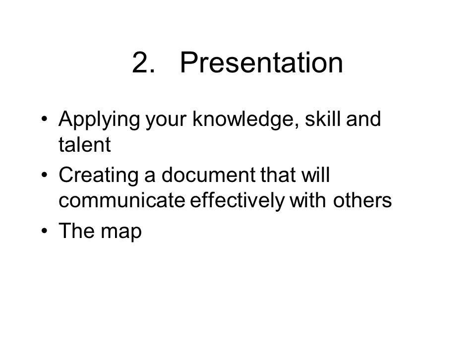 2.Presentation Applying your knowledge, skill and talent Creating a document that will communicate effectively with others The map