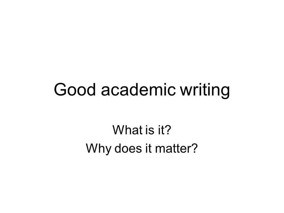 Good academic writing What is it Why does it matter