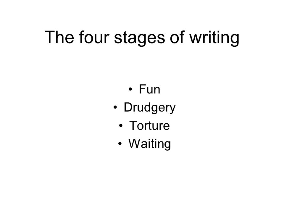 The four stages of writing Fun Drudgery Torture Waiting