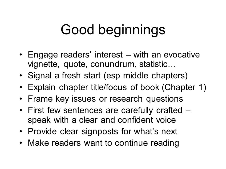 Good beginnings Engage readers' interest – with an evocative vignette, quote, conundrum, statistic… Signal a fresh start (esp middle chapters) Explain chapter title/focus of book (Chapter 1) Frame key issues or research questions First few sentences are carefully crafted – speak with a clear and confident voice Provide clear signposts for what's next Make readers want to continue reading
