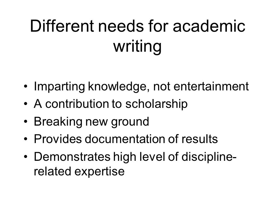 Different needs for academic writing Imparting knowledge, not entertainment A contribution to scholarship Breaking new ground Provides documentation of results Demonstrates high level of discipline- related expertise