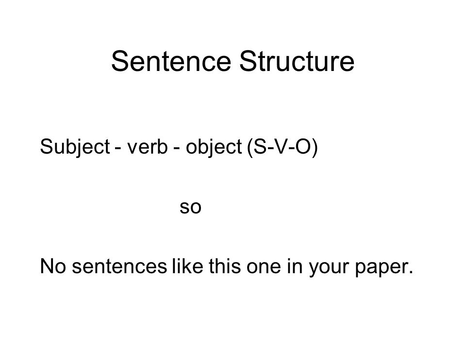 Sentence Structure Subject - verb - object (S-V-O) so No sentences like this one in your paper.