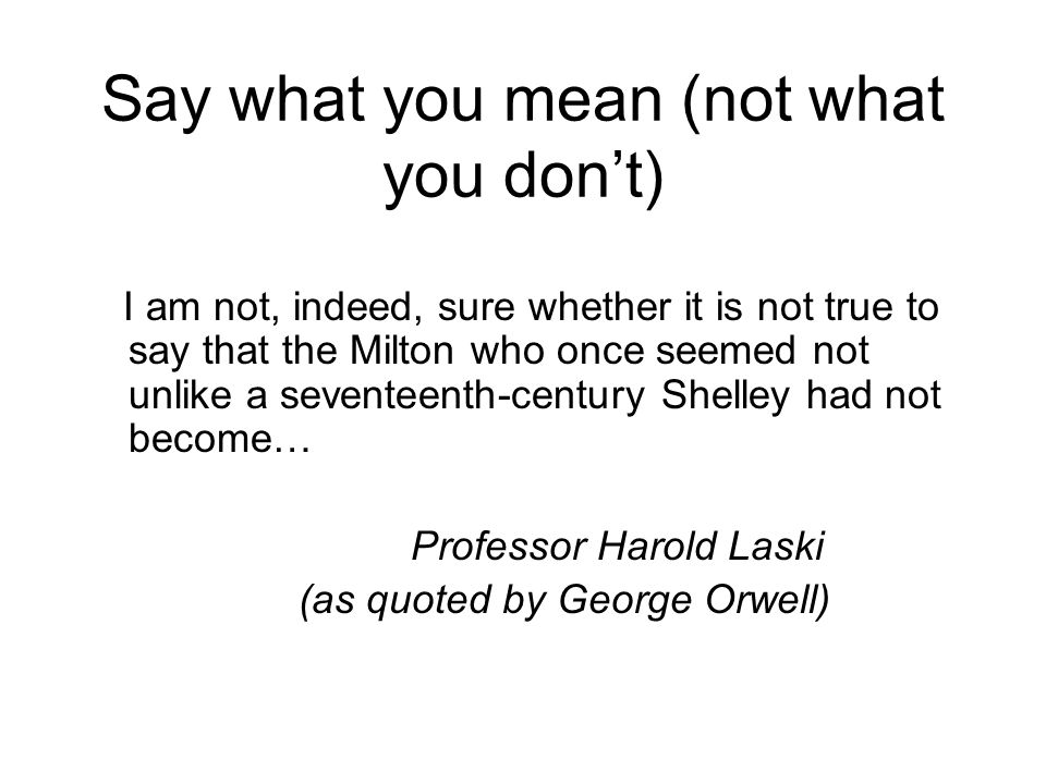Say what you mean (not what you don't) I am not, indeed, sure whether it is not true to say that the Milton who once seemed not unlike a seventeenth-century Shelley had not become… Professor Harold Laski (as quoted by George Orwell)