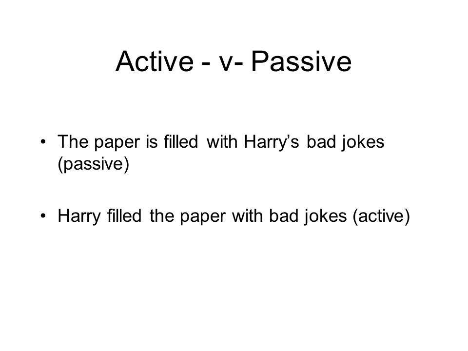 Active - v- Passive The paper is filled with Harry's bad jokes (passive) Harry filled the paper with bad jokes (active)