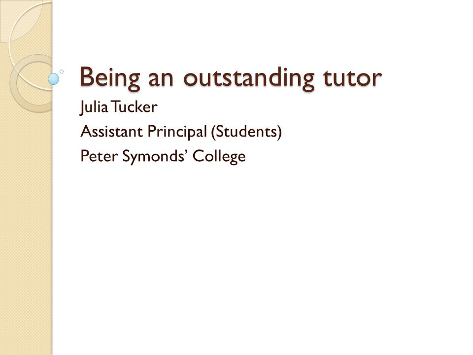Being an outstanding tutor Julia Tucker Assistant Principal (Students) Peter Symonds' College