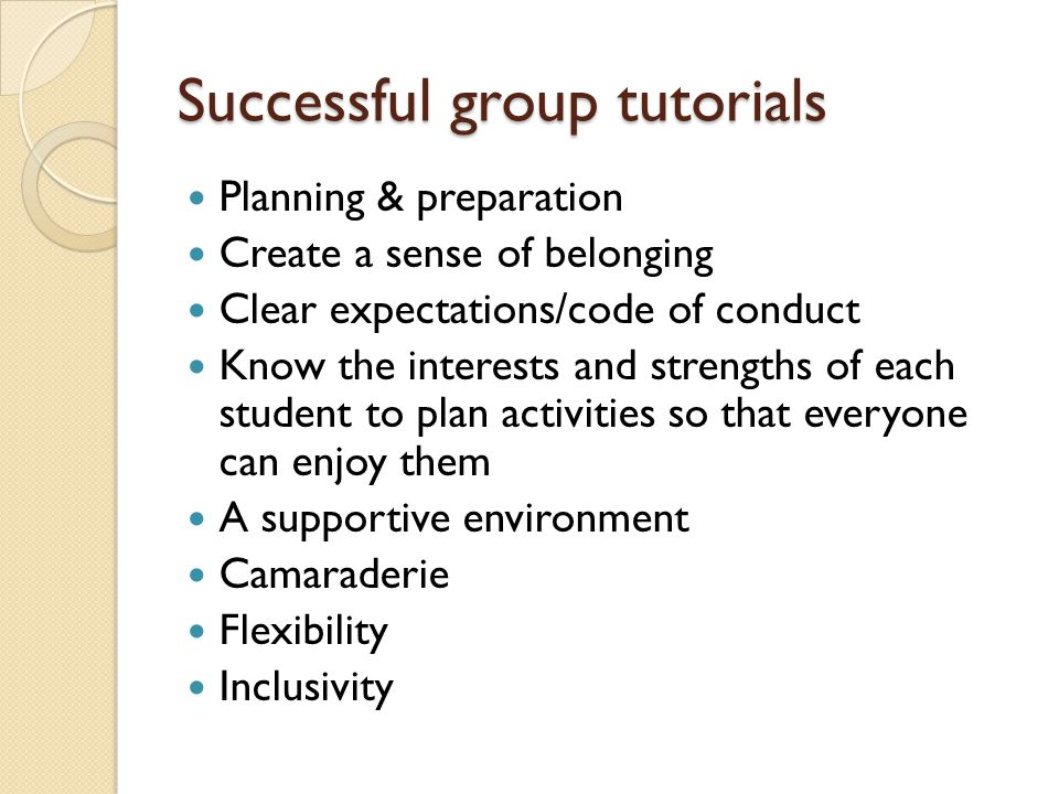 Successful group tutorials Planning & preparation Create a sense of belonging Clear expectations/code of conduct Know the interests and strengths of each student to plan activities so that everyone can enjoy them A supportive environment Camaraderie Flexibility Inclusivity