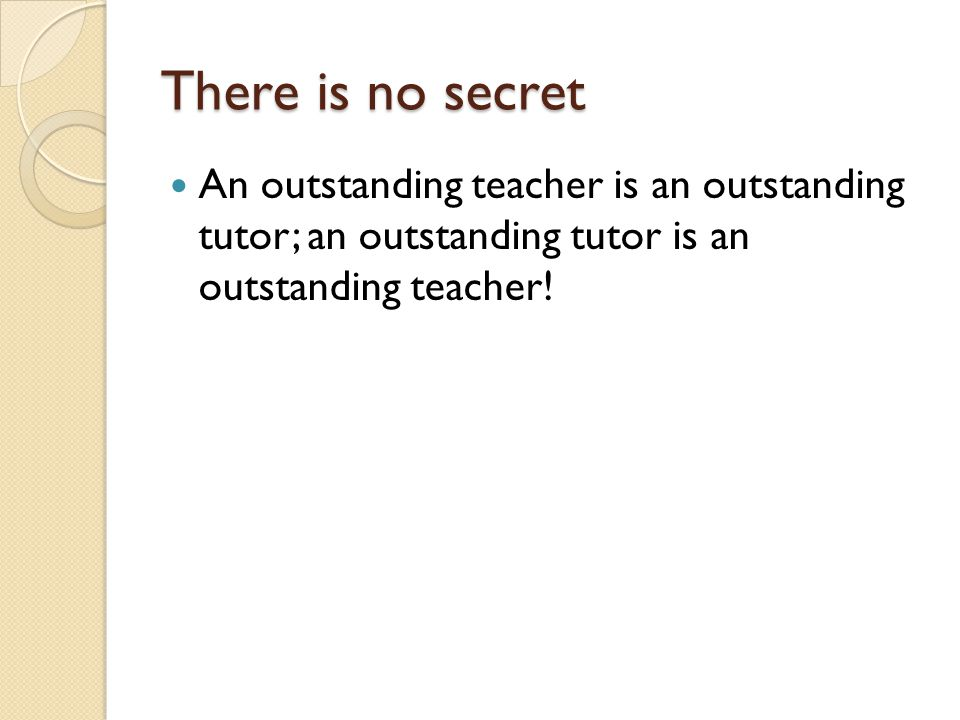There is no secret An outstanding teacher is an outstanding tutor; an outstanding tutor is an outstanding teacher!
