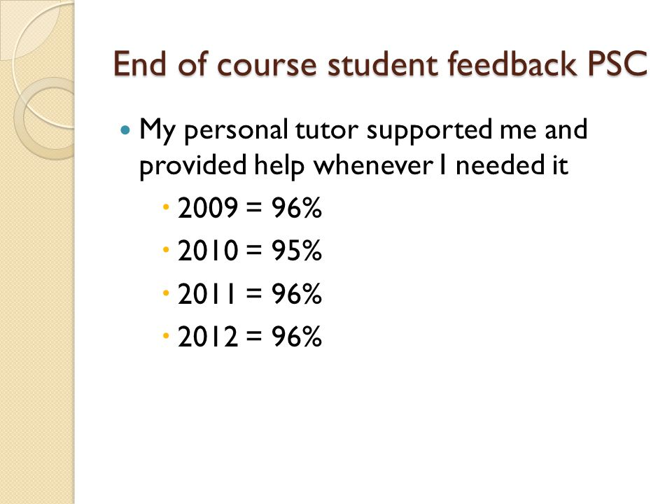 End of course student feedback PSC My personal tutor supported me and provided help whenever I needed it  2009 = 96%  2010 = 95%  2011 = 96%  2012 = 96%