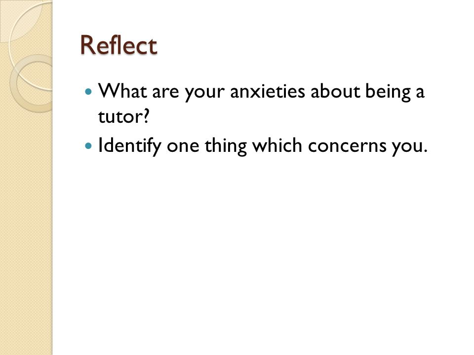 Reflect What are your anxieties about being a tutor Identify one thing which concerns you.