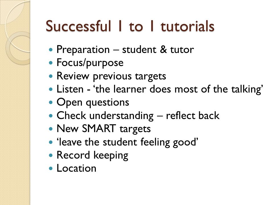 Successful 1 to 1 tutorials Preparation – student & tutor Focus/purpose Review previous targets Listen - 'the learner does most of the talking' Open questions Check understanding – reflect back New SMART targets 'leave the student feeling good' Record keeping Location
